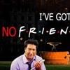 IVE GOT NO FRIENDS