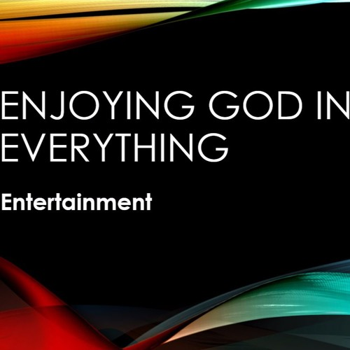 Enjoying God In Our Entertainment