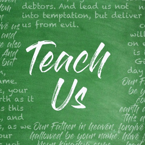 Teach Us - Our Father - Matthew 6:9 - 07.02.17