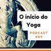 O Início Do Yoga - Podcast #24