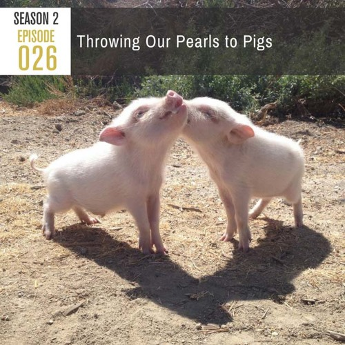 Season 2, Episode 26: Throwing Our Pearls to Pigs