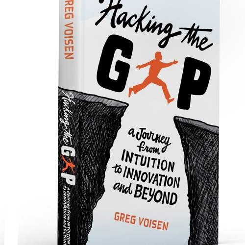 Hacking the Gap-A Journey from Intuition to Innovation and Beyond with Greg Voisen