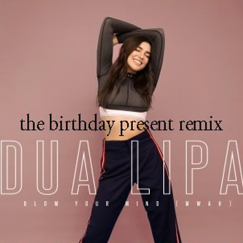 ***FREE DOWNLOAD*** Dua Lipa - Blow Your Mind (The Birthday Present Remix)