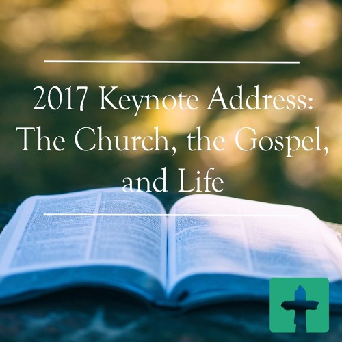 2017 Keynote Address: The Church, the Gospel, and Life -w- Dr. Jeff Gibbs