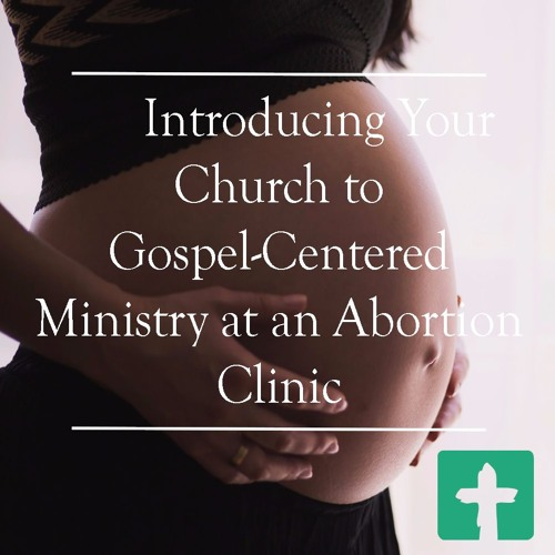 Introducing Your Church to Gospel-Centered Ministry at an Abortion Clinic