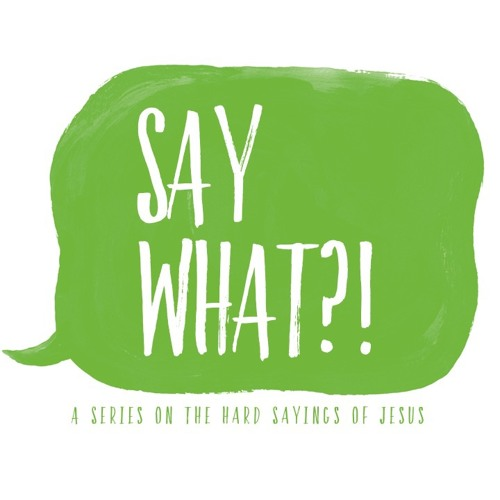 Say What?! (A Series on The Hard Sayings of Jesus)