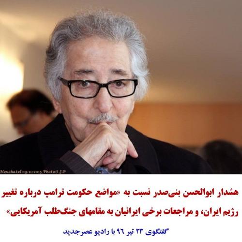 Banisadr 96-04-23=هشدار بنیصدر نسبت به «مواضع حکومت ترامپ و برخی ایرانیان درباره تغییر رژیم ایران»