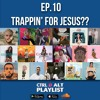 EP. 10: Trappin' For Jesus!!