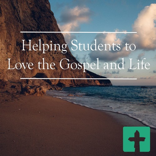 Helping Students To Love The Gospel and Life