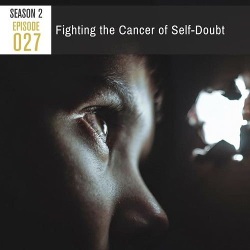 Season 2, Episode 27: Fighting the Cancer of Self-Doubt