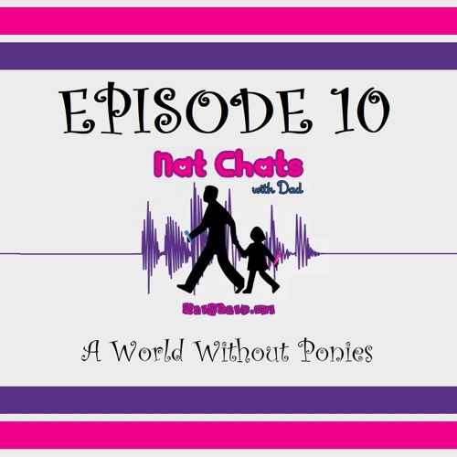 Nat Chats with Dad, Episode 10 - A World Without Ponies