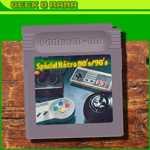 Episode 060 Geek'O'rama - Episode spécial Rétro - Souvenirs et jeux des 80's/90's
