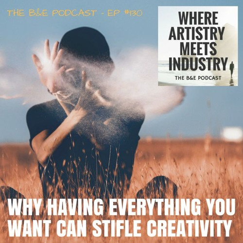 B&EP #130 - Why Having Everything You Want Can Stifle Creativity