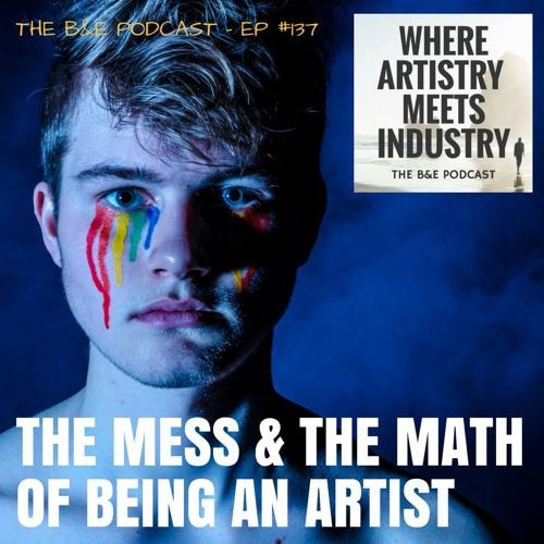 B&EP #137 - The Mess & The Math of Being an Artist