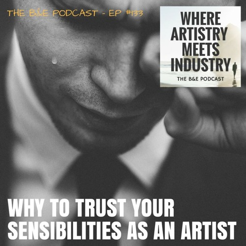 B&EP #133 - Why to Trust Your Sensibilities as an Artist