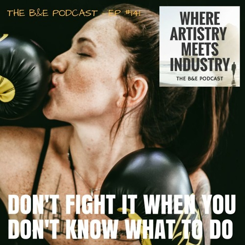 B&EP #141 - Don't Fight it When You Don't Know What to Do