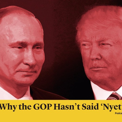 Why Republicans Haven't (Yet) Said Nyet to Trump on Russia