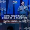 Cómo tener paz en medio de la tormenta - Pastor Joaquín Campos