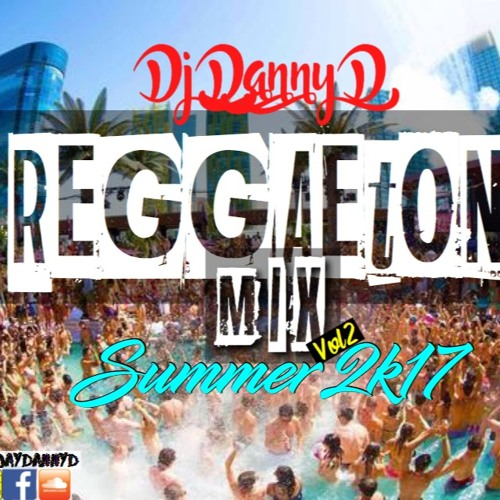 DJ Danny D - Reggaeton Mix Vol.2 Summer 2k17