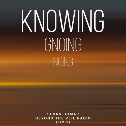 KNOWING - SEVAN ON BEYOND THE VEIL RADIO - 7-22-17