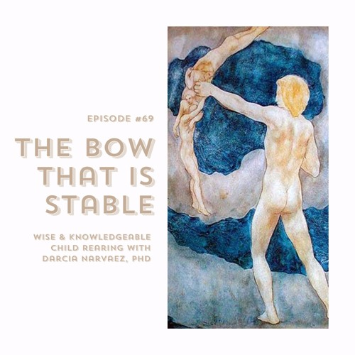 #69   The Bow That Is Stable: Wise & Knowledgeable Child Rearing w/ Darcia Narvaez, PhD