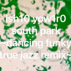 south park~ish10 yow1r0 dancing funky true jazz remix~[free download]