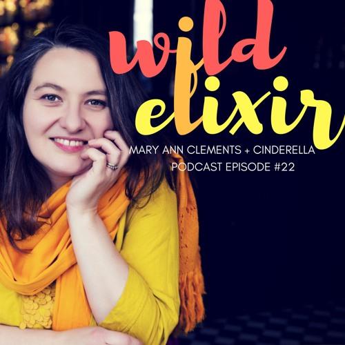 Wild Elixir :: Episode 22 :: Cinderella + Mary Ann Clements