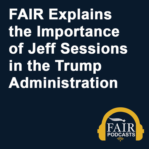 FAIR Explains the Importance of Jeff Sessions in the Trump Administration