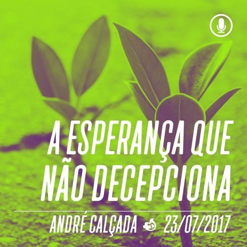 A esperança que não decepciona - André Calçada - 23/07/2017