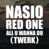 NASIO X RED ONE - ALL U WANNA DO (TWERK)