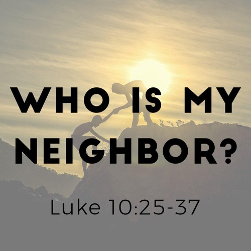 2017-07-23 - Who Is My Neighbor? (Luke 10:25-37) - Peter Laitres