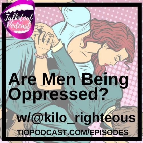Are Men Being Oppressed w/ @kilo_righteous
