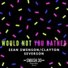 Would Not You Rather(Sean Swenson, Clayton Severson)