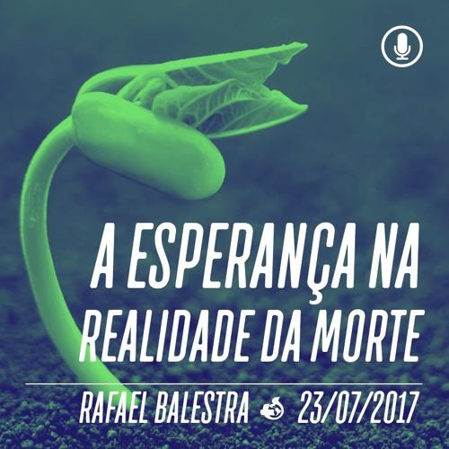 A esperança na realidade da morte - Rafael Balestra - 23/07/2017