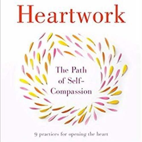 Podcast 636: Heartwork The Path to Self-Compassion with Radhule Weininger, MD, PhD