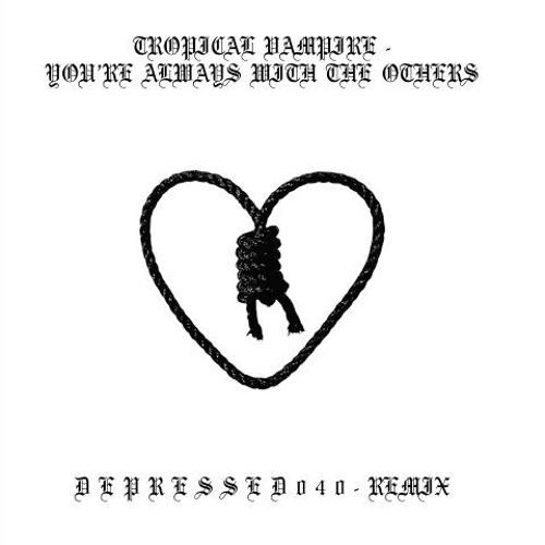 You're Always With The Others - D E P R E S S E D 0 4 0 Remix