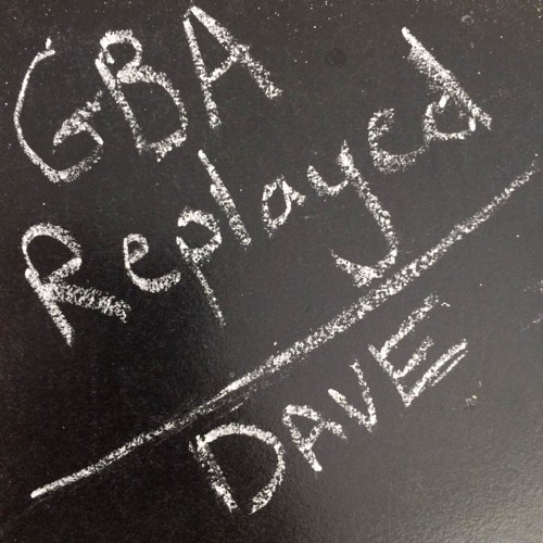 GBA Replayed - GBA 81 - Dave [guest Hosted By Alex]
