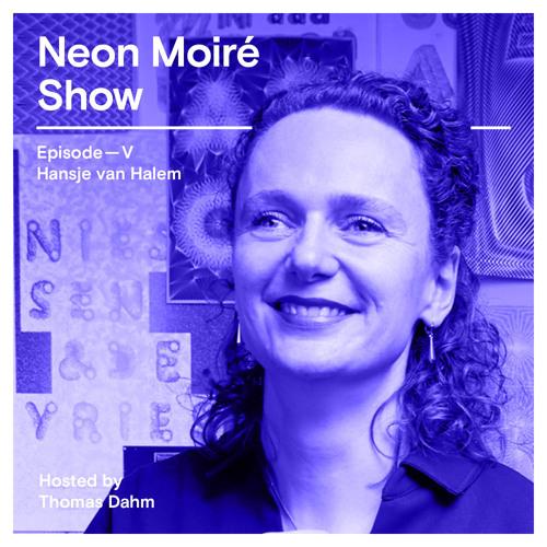 Neon Moiré Show — Episode V — Hansje van Halem