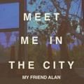 My Friend Alan Meet Me In The City Artwork