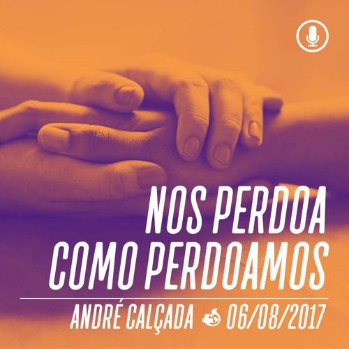 Nos perdoa como perdoamos - André Calçada - 06/08/2017