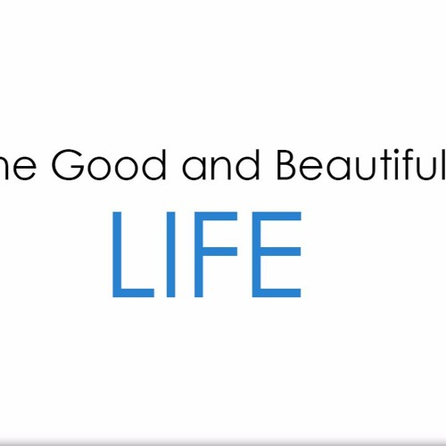 The Good & Beautiful Life - Part 7  ||  July 30th, 2017
