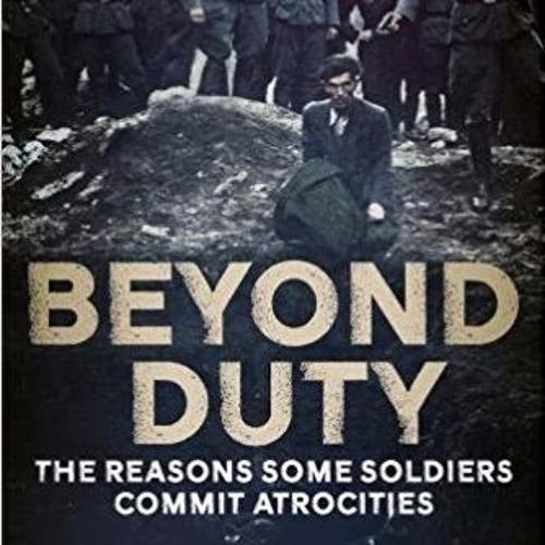 2017-08-10-Guest Walter Zapotoczny-Beyond Duty The Reason Some Soldiers Commit Atrocities