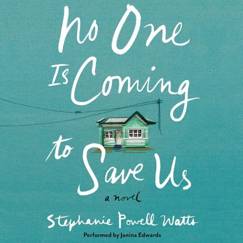 An Excerpt From NO ONE IS COMING TO SAVE US by Stephanie Powell Watts