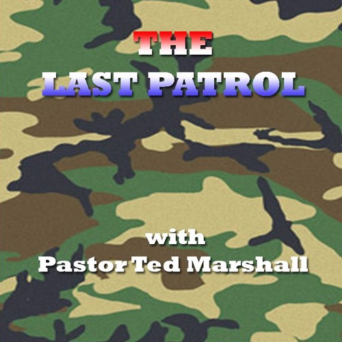The Last Patrol with Pastor Ted Marshall