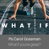 Ps Carol Gossman (What If) You're Great