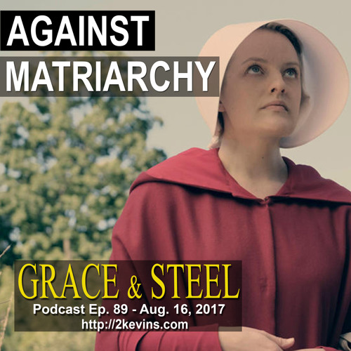 Grace & Steel Ep. 89 - Against Matriarchy