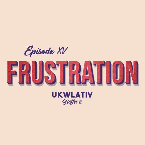 """Frustration"" UKWlativ XV (Staffel 2)"