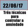 22 DE JUNHO - TRES TECNICAS PARA CONTROLAR A ANSIEDADE