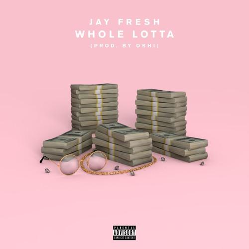 Jay Fresh - Whole Lotta (Prod. by Oshi)
