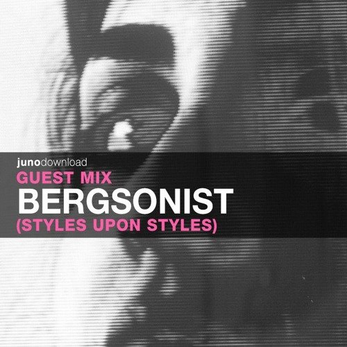 Juno Download Guest Mix - Bergsonist (Styles Upon Styles)